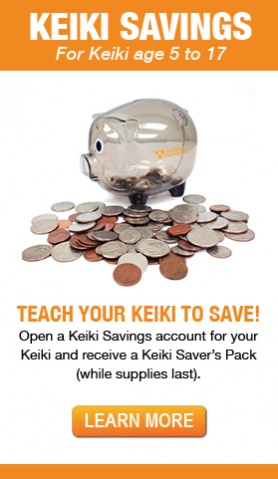 Teach Your Keiki to Save!  Open a Keiki Savings account for your Keiki and receive a Keiki Saver's Pack (while supplies last).   Learn More.