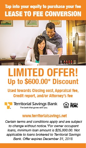 Tap into your equity to purchase your fee. Lease to Fee Conversion. Limited Offer! Up to $600.00 Discount for owner occupant loans, minimum loan amount is $25,000. Discount can be used towards Closing costs, Appraisal fee, Credit report, and/or Attorney's fee. Certain terms and conditions apply and are subject to change without notice. Not applicable to loans brokered to Territorial Savings Bank. Offers expires December 31, 2018. Member FDIC. Equal Housing Lender.