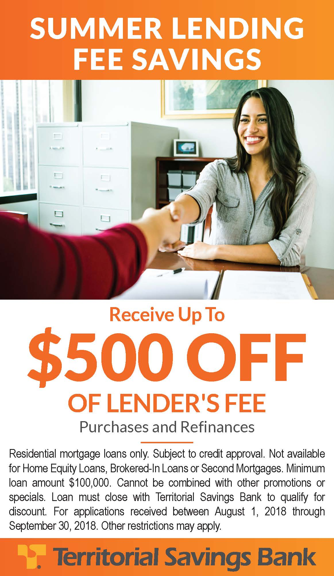Territorial Savings Bank - Summer Lending Special. Receive up to $500 OFF OF LENDER'S FE Residential mortgage loans only. Subject to credit approval. Not available for Home Equity Loans, Brokered-In Loans or Second Mortgages. Minimum loan amount $100,000. Cannot be combined with other promotions or specials. Loan must close with Territorial Savings Bank to qualify for discount. For applications received between August 1, 2018 through September 30, 2018. Other restrictions may apply.
