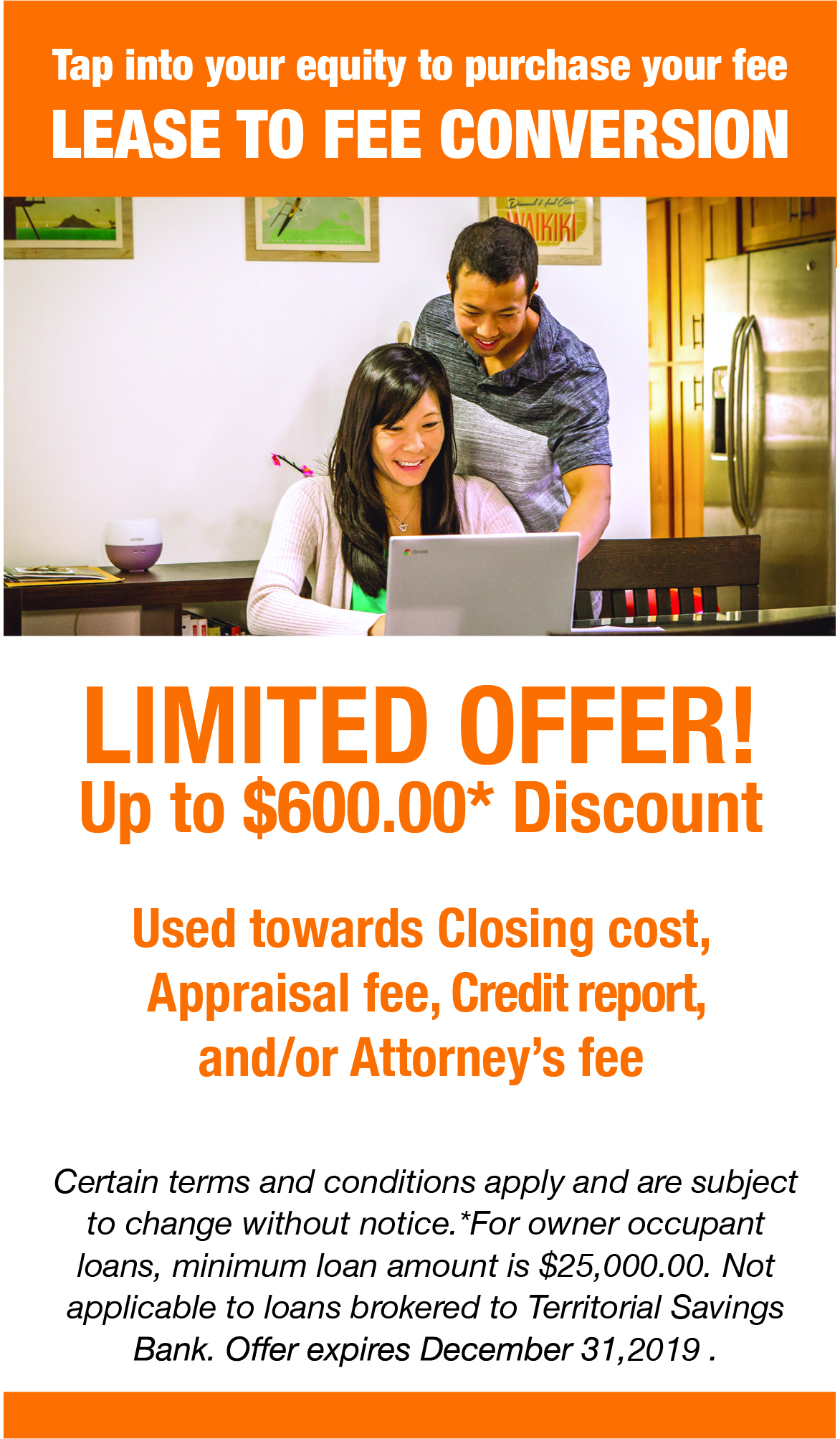 Tap into your equity to purchase your fee. Lease to Fee Conversion. Limited Offer! Up to $600.00 Discount for owner occupant loans, minimum loan amount is $25,000. Discount can be used towards Closing costs, Appraisal fee, Credit report, and/or Attorney's fee. Certain terms and conditions apply and are subject to change without notice. Not applicable to loans brokered to Territorial Savings Bank. Offers expires December 31, 2019. Member FDIC. Equal Housing Lender.